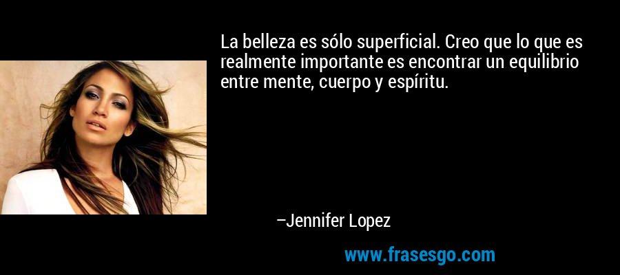 La belleza es sólo superficial. Creo que lo que es realmente importante es encontrar un equilibrio entre mente, cuerpo y espíritu. – Jennifer Lopez