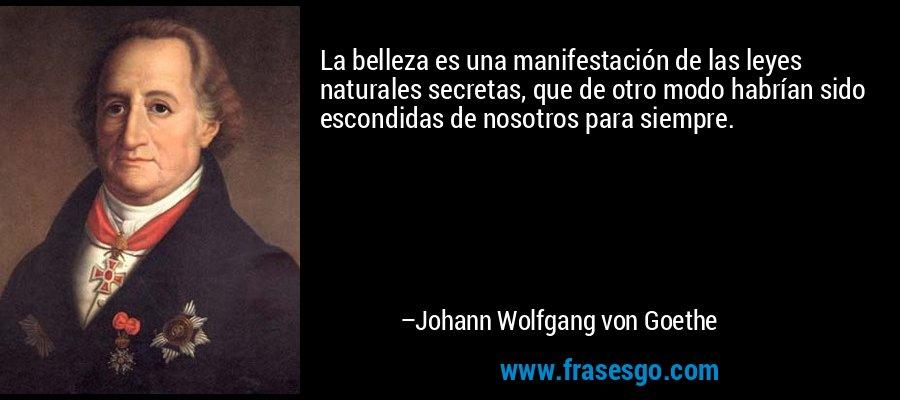 La belleza es una manifestación de las leyes naturales secretas, que de otro modo habrían sido escondidas de nosotros para siempre. – Johann Wolfgang von Goethe