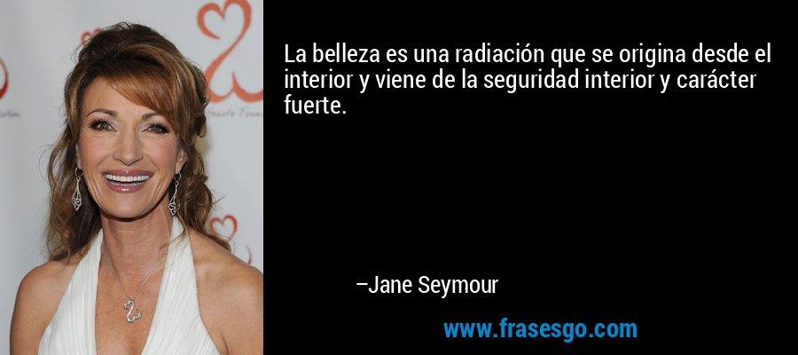 La belleza es una radiación que se origina desde el interior y viene de la seguridad interior y carácter fuerte. – Jane Seymour