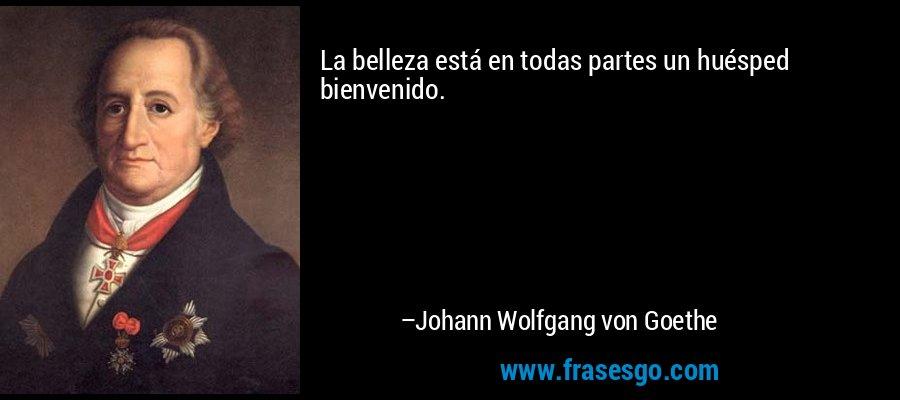 La belleza está en todas partes un huésped bienvenido. – Johann Wolfgang von Goethe