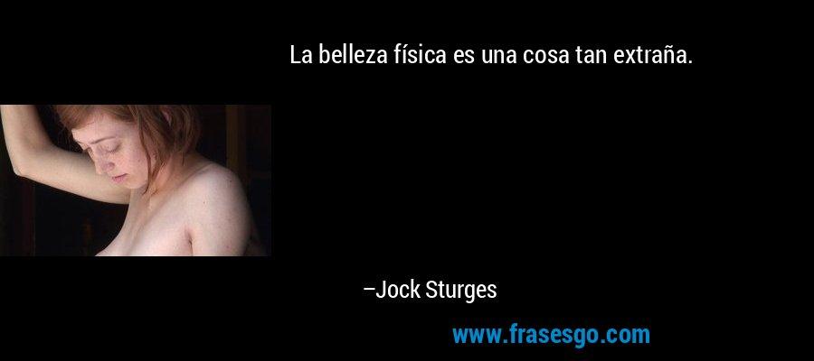 La belleza física es una cosa tan extraña. – Jock Sturges