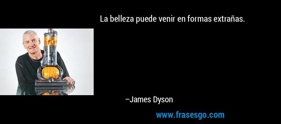 La belleza puede venir en formas extrañas. – James Dyson