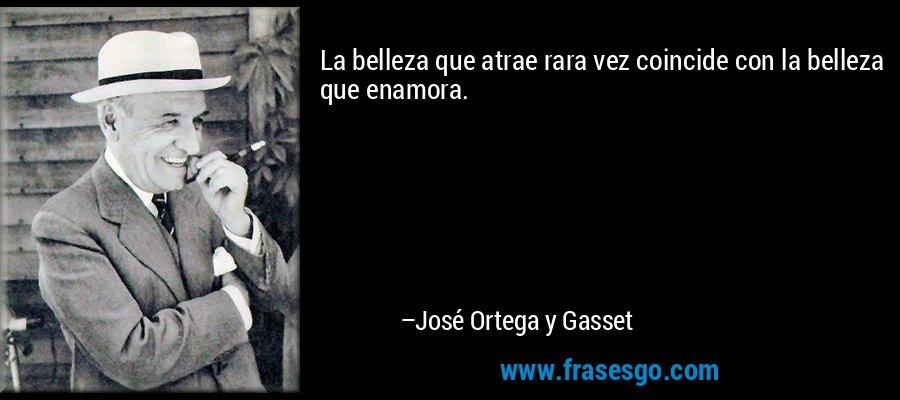 La belleza que atrae rara vez coincide con la belleza que enamora. – José Ortega y Gasset
