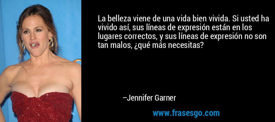 La belleza viene de una vida bien vivida. Si usted ha vivido así, sus líneas de expresión están en los lugares correctos, y sus líneas de expresión no son tan malos, ¿qué más necesitas? – Jennifer Garner