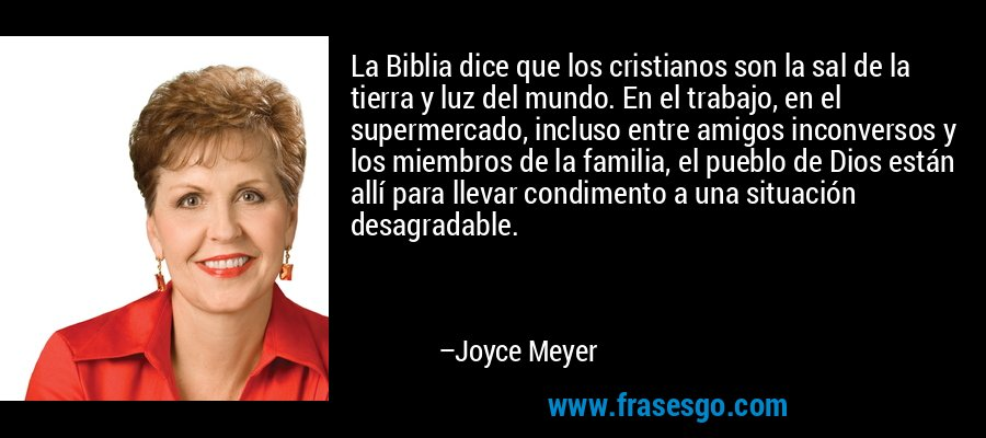 La Biblia dice que los cristianos son la sal de la tierra y luz del mundo. En el trabajo, en el supermercado, incluso entre amigos inconversos y los miembros de la familia, el pueblo de Dios están allí para llevar condimento a una situación desagradable. – Joyce Meyer