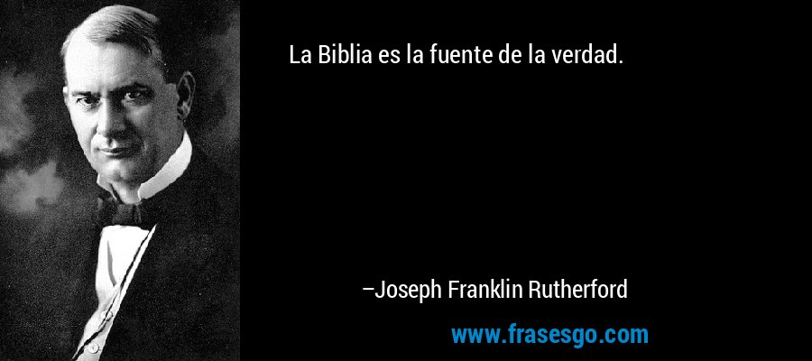 La Biblia es la fuente de la verdad. – Joseph Franklin Rutherford
