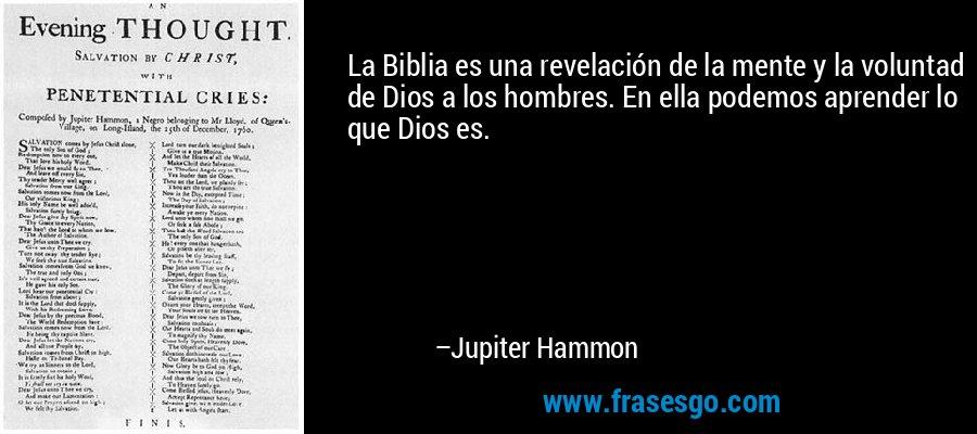 La Biblia es una revelación de la mente y la voluntad de Dios a los hombres. En ella podemos aprender lo que Dios es. – Jupiter Hammon