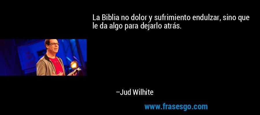 La Biblia no dolor y sufrimiento endulzar, sino que le da algo para dejarlo atrás. – Jud Wilhite