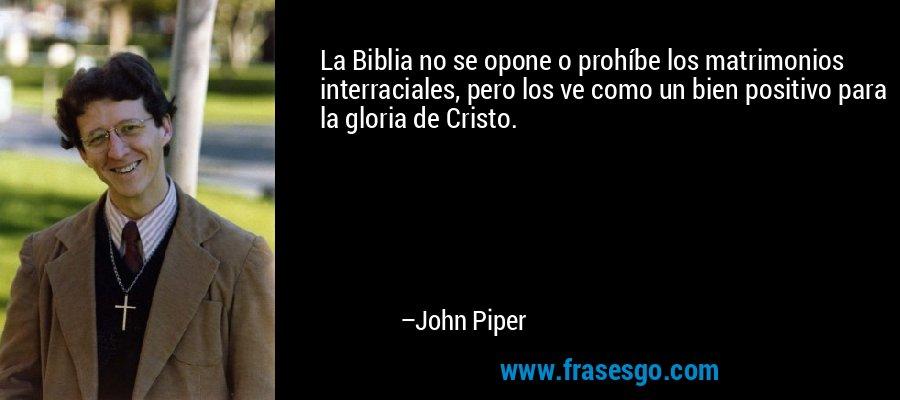 La Biblia no se opone o prohíbe los matrimonios interraciales, pero los ve como un bien positivo para la gloria de Cristo. – John Piper
