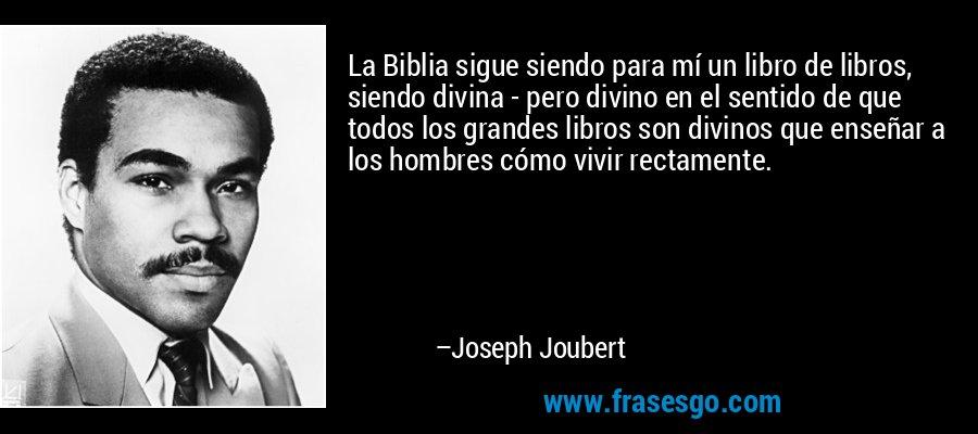 La Biblia sigue siendo para mí un libro de libros, siendo divina - pero divino en el sentido de que todos los grandes libros son divinos que enseñar a los hombres cómo vivir rectamente. – Joseph Joubert