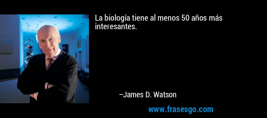 La biología tiene al menos 50 años más interesantes. – James D. Watson