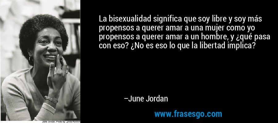 La bisexualidad significa que soy libre y soy más propensos a querer amar a una mujer como yo propensos a querer amar a un hombre, y ¿qué pasa con eso? ¿No es eso lo que la libertad implica? – June Jordan