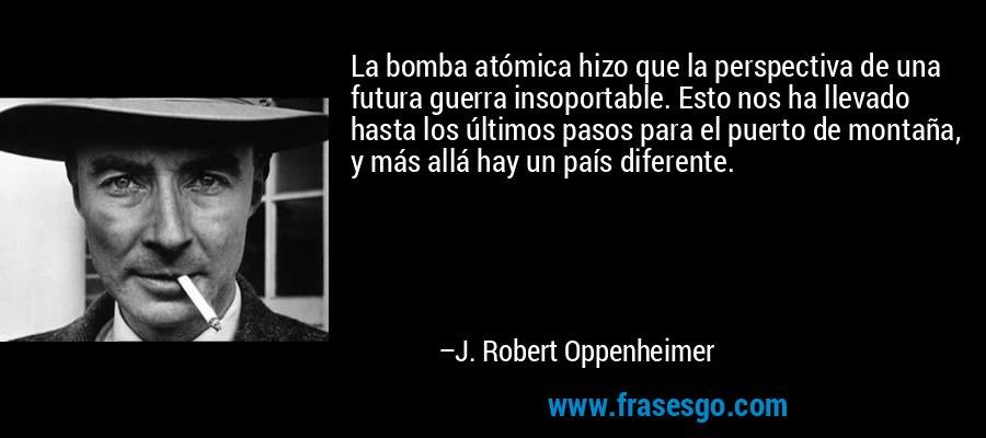 La bomba atómica hizo que la perspectiva de una futura guerra insoportable. Esto nos ha llevado hasta los últimos pasos para el puerto de montaña, y más allá hay un país diferente. – J. Robert Oppenheimer