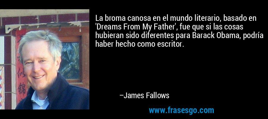 La broma canosa en el mundo literario, basado en 'Dreams From My Father', fue que si las cosas hubieran sido diferentes para Barack Obama, podría haber hecho como escritor. – James Fallows
