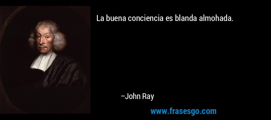 La buena conciencia es blanda almohada. – John Ray