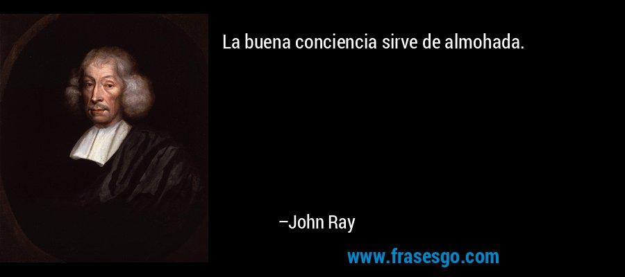 La buena conciencia sirve de almohada. – John Ray