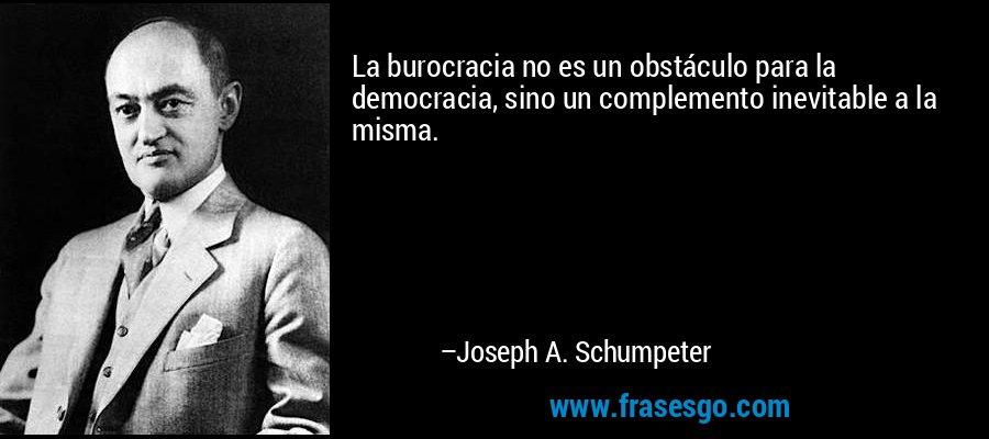 La burocracia no es un obstáculo para la democracia, sino un complemento inevitable a la misma. – Joseph A. Schumpeter