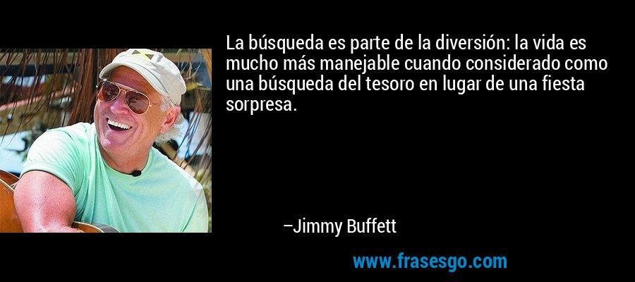 La búsqueda es parte de la diversión: la vida es mucho más manejable cuando considerado como una búsqueda del tesoro en lugar de una fiesta sorpresa. – Jimmy Buffett