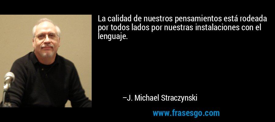 La calidad de nuestros pensamientos está rodeada por todos lados por nuestras instalaciones con el lenguaje. – J. Michael Straczynski