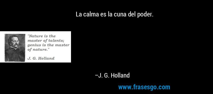 La calma es la cuna del poder. – J. G. Holland