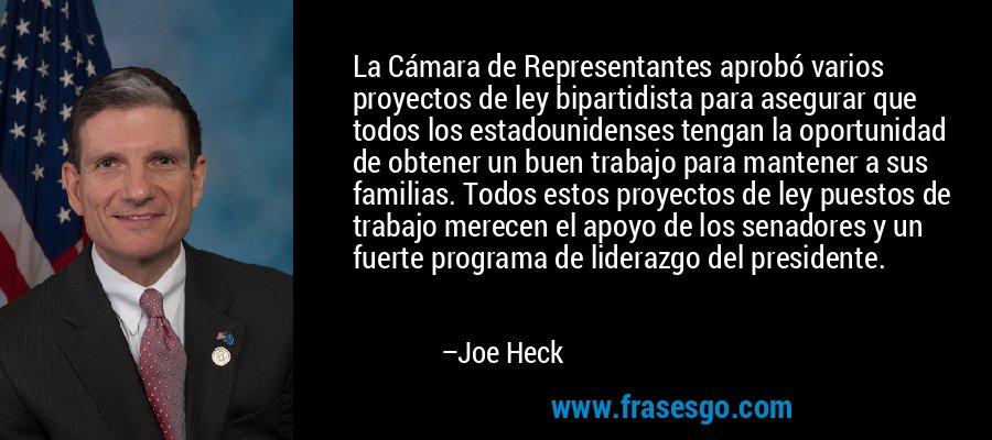 La Cámara de Representantes aprobó varios proyectos de ley bipartidista para asegurar que todos los estadounidenses tengan la oportunidad de obtener un buen trabajo para mantener a sus familias. Todos estos proyectos de ley puestos de trabajo merecen el apoyo de los senadores y un fuerte programa de liderazgo del presidente. – Joe Heck