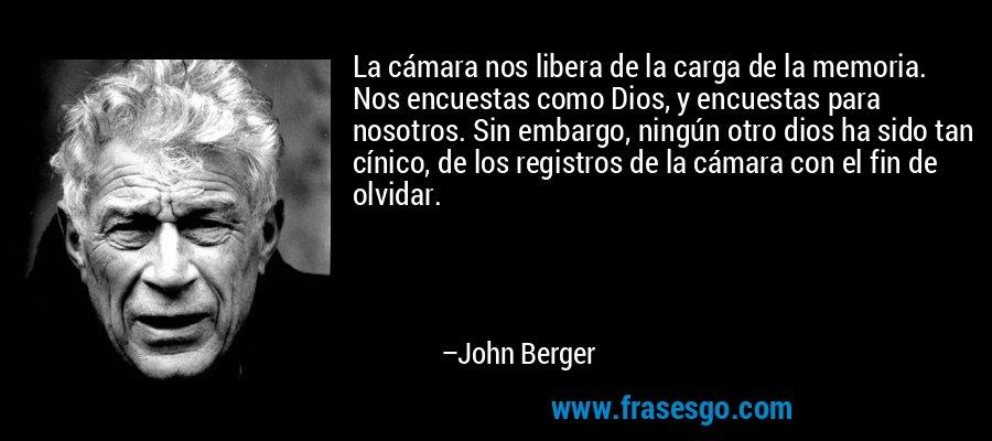 La cámara nos libera de la carga de la memoria. Nos encuestas como Dios, y encuestas para nosotros. Sin embargo, ningún otro dios ha sido tan cínico, de los registros de la cámara con el fin de olvidar. – John Berger
