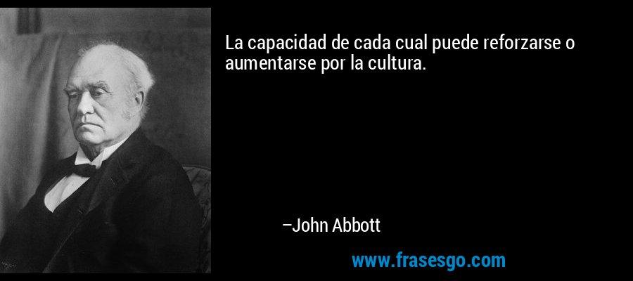 La capacidad de cada cual puede reforzarse o aumentarse por la cultura. – John Abbott