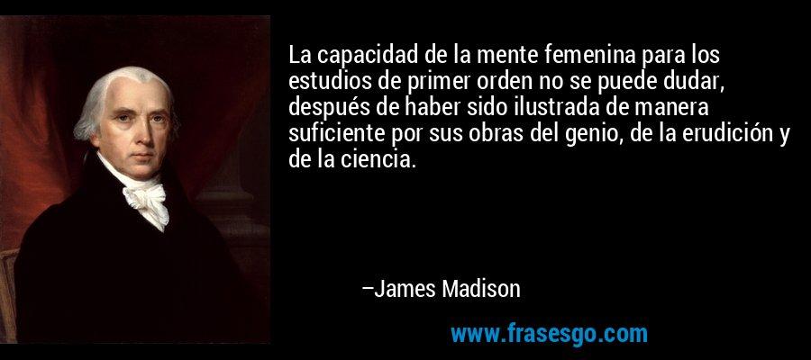 La capacidad de la mente femenina para los estudios de primer orden no se puede dudar, después de haber sido ilustrada de manera suficiente por sus obras del genio, de la erudición y de la ciencia. – James Madison