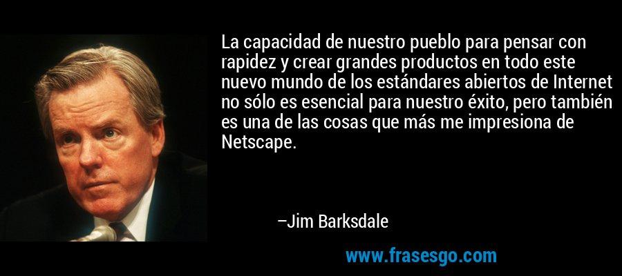 La capacidad de nuestro pueblo para pensar con rapidez y crear grandes productos en todo este nuevo mundo de los estándares abiertos de Internet no sólo es esencial para nuestro éxito, pero también es una de las cosas que más me impresiona de Netscape. – Jim Barksdale