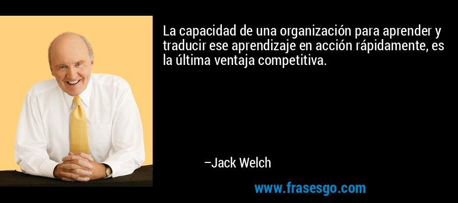 La capacidad de una organización para aprender y traducir ese aprendizaje en acción rápidamente, es la última ventaja competitiva. – Jack Welch