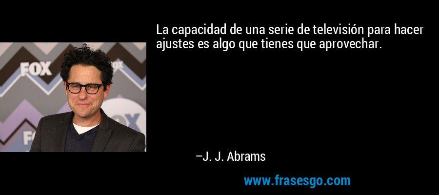 La capacidad de una serie de televisión para hacer ajustes es algo que tienes que aprovechar. – J. J. Abrams