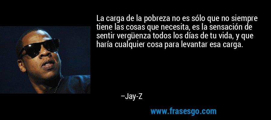 La carga de la pobreza no es sólo que no siempre tiene las cosas que necesita, es la sensación de sentir vergüenza todos los días de tu vida, y que haría cualquier cosa para levantar esa carga. – Jay-Z