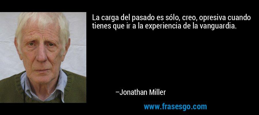 La carga del pasado es sólo, creo, opresiva cuando tienes que ir a la experiencia de la vanguardia. – Jonathan Miller