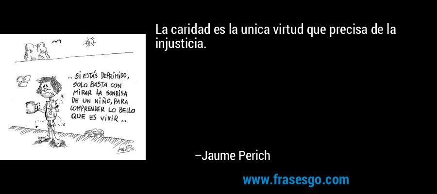 La caridad es la unica virtud que precisa de la injusticia. – Jaume Perich
