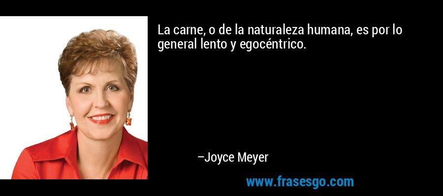 La carne, o de la naturaleza humana, es por lo general lento y egocéntrico. – Joyce Meyer