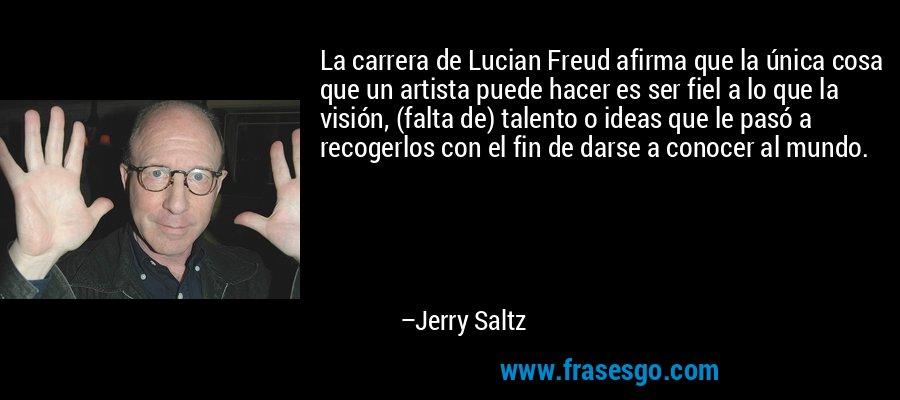 La carrera de Lucian Freud afirma que la única cosa que un artista puede hacer es ser fiel a lo que la visión, (falta de) talento o ideas que le pasó a recogerlos con el fin de darse a conocer al mundo. – Jerry Saltz