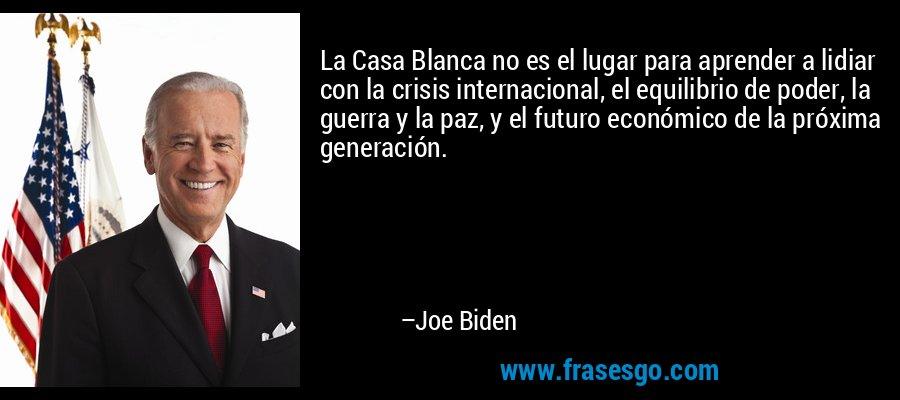 La Casa Blanca no es el lugar para aprender a lidiar con la crisis internacional, el equilibrio de poder, la guerra y la paz, y el futuro económico de la próxima generación. – Joe Biden