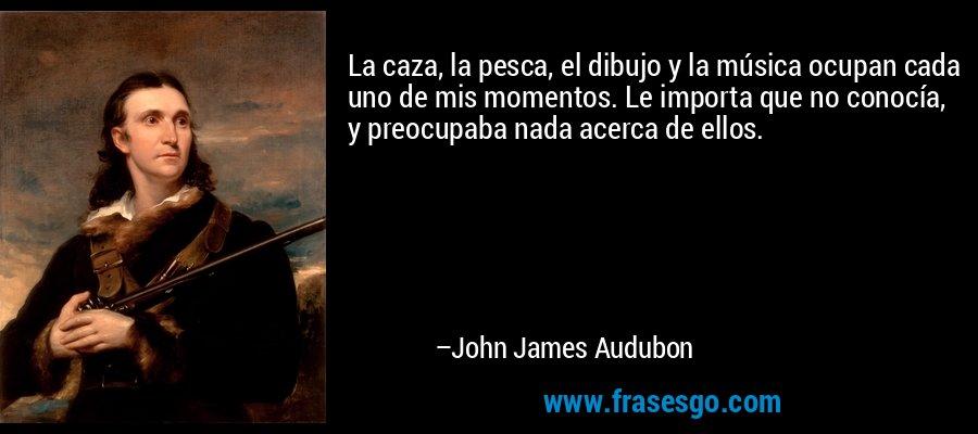 La caza, la pesca, el dibujo y la música ocupan cada uno de mis momentos. Le importa que no conocía, y preocupaba nada acerca de ellos. – John James Audubon