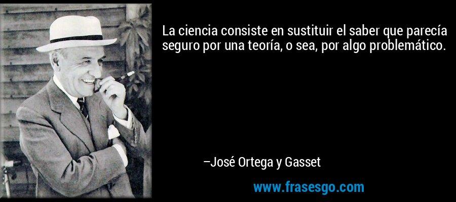 La ciencia consiste en sustituir el saber que parecía seguro por una teoría, o sea, por algo problemático. – José Ortega y Gasset