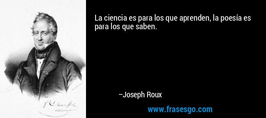 La ciencia es para los que aprenden, la poesía es para los que saben. – Joseph Roux
