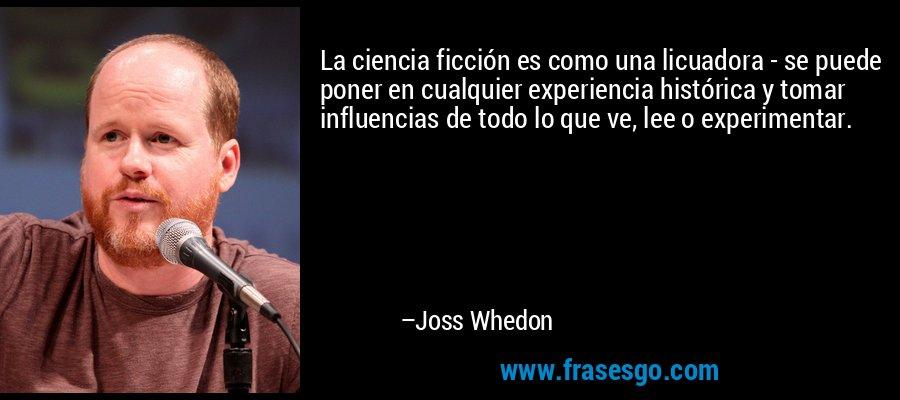 La ciencia ficción es como una licuadora - se puede poner en cualquier experiencia histórica y tomar influencias de todo lo que ve, lee o experimentar. – Joss Whedon