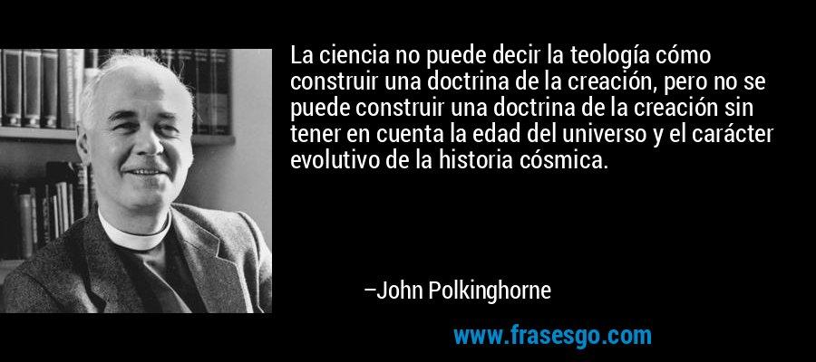 La ciencia no puede decir la teología cómo construir una doctrina de la creación, pero no se puede construir una doctrina de la creación sin tener en cuenta la edad del universo y el carácter evolutivo de la historia cósmica. – John Polkinghorne