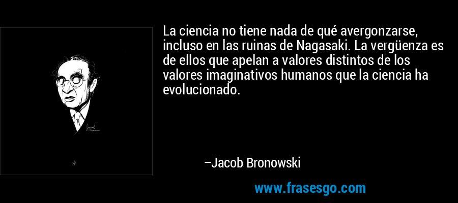 La ciencia no tiene nada de qué avergonzarse, incluso en las ruinas de Nagasaki. La vergüenza es de ellos que apelan a valores distintos de los valores imaginativos humanos que la ciencia ha evolucionado. – Jacob Bronowski
