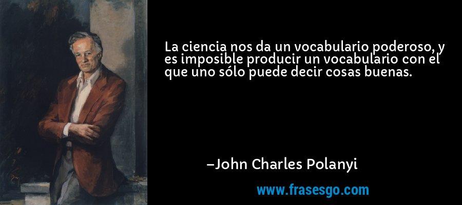 La ciencia nos da un vocabulario poderoso, y es imposible producir un vocabulario con el que uno sólo puede decir cosas buenas. – John Charles Polanyi