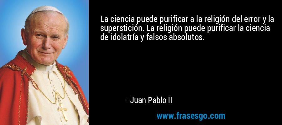 La ciencia puede purificar a la religión del error y la superstición. La religión puede purificar la ciencia de idolatría y falsos absolutos. – Juan Pablo II