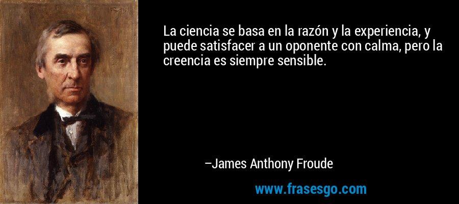 La ciencia se basa en la razón y la experiencia, y puede satisfacer a un oponente con calma, pero la creencia es siempre sensible. – James Anthony Froude