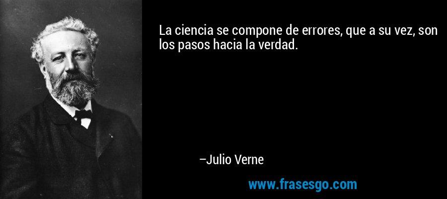 La ciencia se compone de errores, que a su vez, son los pasos hacia la verdad. – Julio Verne