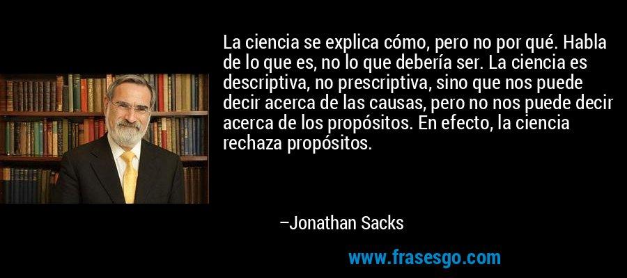 La ciencia se explica cómo, pero no por qué. Habla de lo que es, no lo que debería ser. La ciencia es descriptiva, no prescriptiva, sino que nos puede decir acerca de las causas, pero no nos puede decir acerca de los propósitos. En efecto, la ciencia rechaza propósitos. – Jonathan Sacks