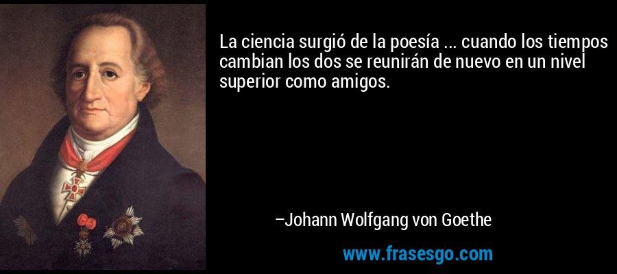 La ciencia surgió de la poesía ... cuando los tiempos cambian los dos se reunirán de nuevo en un nivel superior como amigos. – Johann Wolfgang von Goethe
