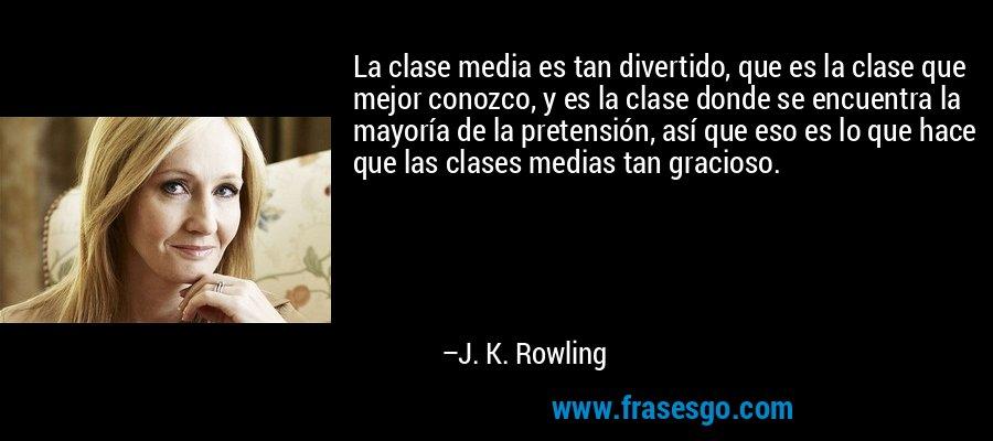 La clase media es tan divertido, que es la clase que mejor conozco, y es la clase donde se encuentra la mayoría de la pretensión, así que eso es lo que hace que las clases medias tan gracioso. – J. K. Rowling
